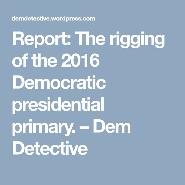 Report: The rigging of the 2016 Democratic presidential primary. – Dem Detective