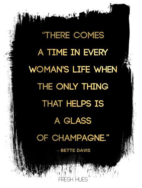There comes a time in every woman's life when the only thing that helps is a glass of champagne. - Bette Davis