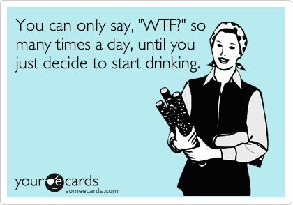 Funny Encouragement Ecard: You can only say, 'WTF?' so many times a day, until you just decide to start drinking.