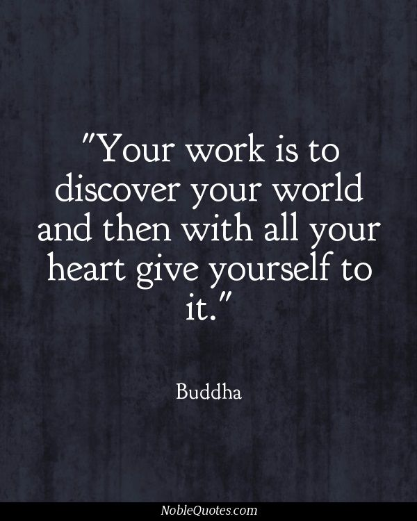 Your work is to discover your world and give yourself to it. http://www.calmdownnow.com More