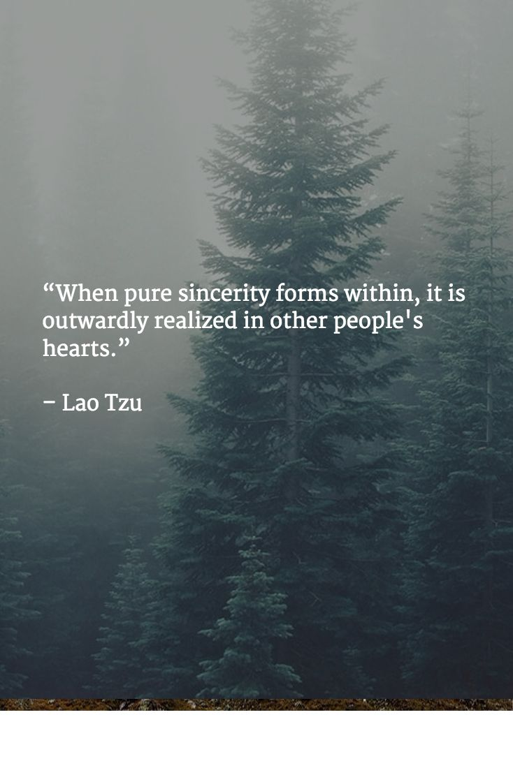 """When pure sincerity forms within, it is outwardly realized in other people's hearts.""   – Lao Tzu"