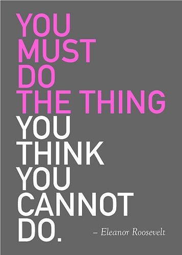 """You must do the thing you think you cannot do."" – Eleanor"