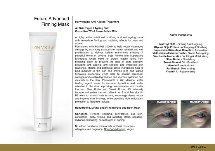 FUTURE ADVANCED FIRMING MASK | Rehydrating Anti Aging Treatment www.skinvirtue.com.au  All Skin Types | Aging Skin  Corrective 70% | Preventative 30%  A highly active nutritional, purifying and anti ageing mask with immediate firming and radiating effects for men and women.  Formulated with Matrixyl 3000® to help repair cutaneous damage by activating extracellular matrix renewal and cell proliferation to deliver visible anti-wrinkle efficacy. A powerful blend of Glycine Soja Protein and…