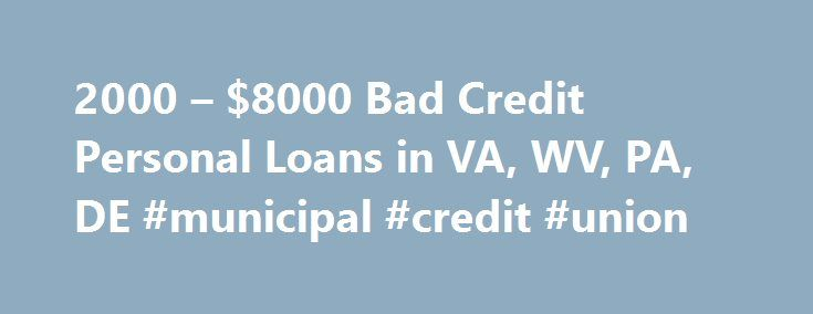 2000 – $8000 Bad Credit Personal Loans in VA, WV, PA, DE #municipal #credit #union http://credit.remmont.com/2000-8000-bad-credit-personal-loans-in-va-wv-pa-de-municipal-credit-union/  #loans bad credit # $2000 $8000 Bad Credit Personal Loans in VA, WV, PA, DE Okay, we re back near Read More...The post 2000 – $8000 Bad Credit Personal Loans in VA, WV, PA, DE #municipal #credit #union appeared first on Credit.