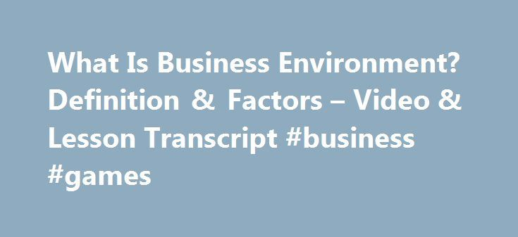 What Is Business Environment? Definition & Factors – Video & Lesson Transcript #business #games http://business.remmont.com/what-is-business-environment-definition-factors-video-lesson-transcript-business-games/  #business environment # What Is Business Environment? – Definition & Factors Businesses do not operate in a vacuum; they operate in an environment. In this lesson, you'll learn about the business environment, including what makes it up. A short quiz follows the lesson. Business…