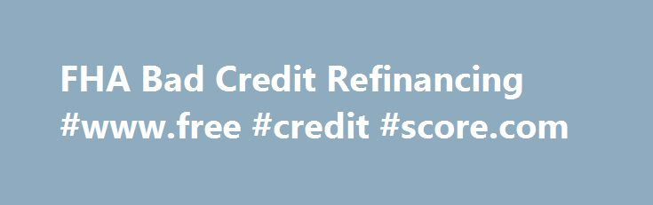 FHA Bad Credit Refinancing #www.free #credit #score.com http://england.remmont.com/fha-bad-credit-refinancing-www-free-credit-score-com/  #auto refinance with bad credit # FHA Secure First-Time Home Buyer A Home of Your Own Purchase Refinance Rent or Buy Purchase FHA Fixed Loans FHA ARM Loans Disaster Victims Program Refinance FHA Secure Cash Out Debt Consolidation Rate Term Streamline About the FHA Eligible Properties Ineligible Properties