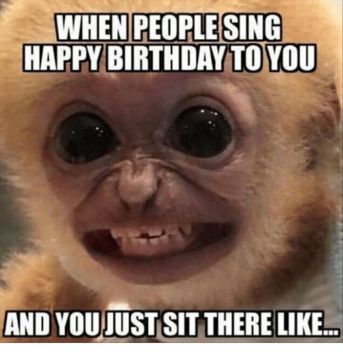 Birthday Memes And Happy WHEN PEOPLE SING HAPPY BIRTHDAY TO YOU AND