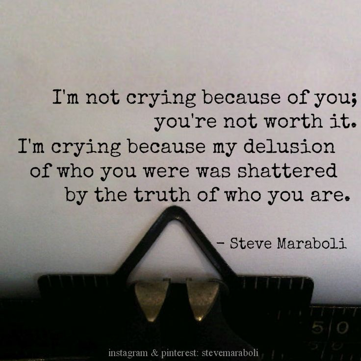 """""""I'm not crying because of you; you're not worth it. I'm crying because my delusion of who you were was shattered by the truth of who you are."""" - Steve Maraboli #quote"""