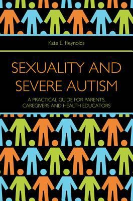Sexuality and severe autism : a practical guide for parents, caregivers and health educators