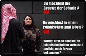 Du möchtest die Gesetze der Scharia? JA! Du möchtest in einem islamischen Land leben? JA! Warum hast du dann deine Heimat verlassen und bist nach Europa gekommen?