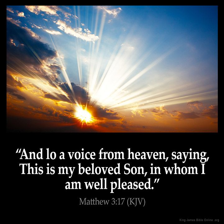 Matthew 3:17  And lo a voice from heaven saying This is my beloved Son in whom I am well pleased.  Matthew 3:17 (KJV)