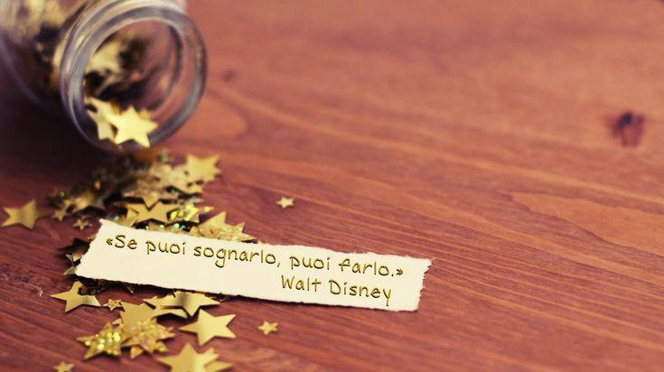 Se puoi sognarlo, puoi farlo. Walt Disney  Per vivere la tua vita al massimo, ricordati della dimensione dei tuoi sogni. Se i tuoi sogni sono piccoli, non raggiungerai mai grossi risultati, non perché sono fuori dalla tua portata, ma perché …