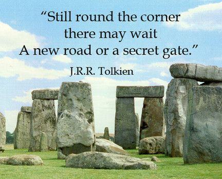 """""""Still round the corner there may wait...a new road or a secret gate.""""  J.R.R. Tolkien"""