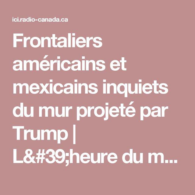Frontaliers américains et mexicains inquiets du mur projeté par Trump   L'heure du monde   ICI Radio-Canada Première