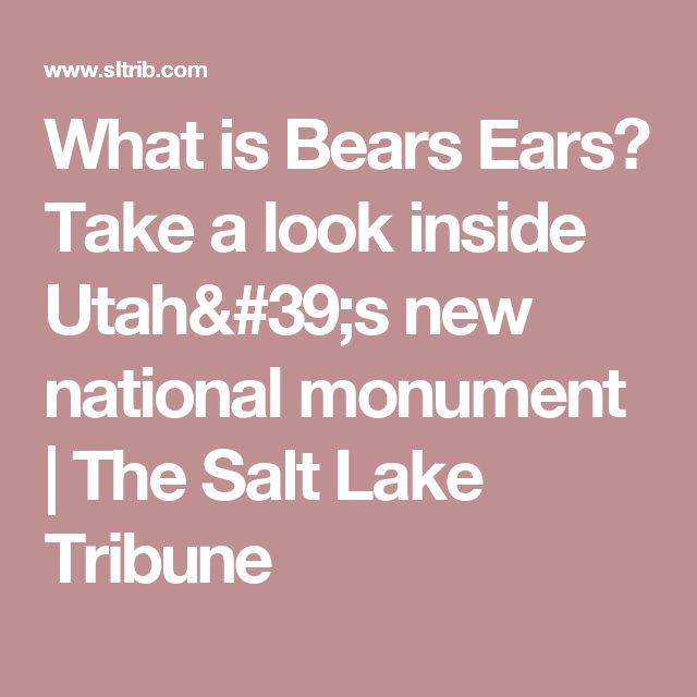 What is Bears Ears? Take a look inside Utah's new national monument | The Salt Lake Tribune