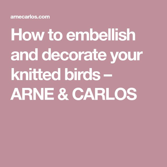How to embellish and decorate your knitted birds – ARNE & CARLOS