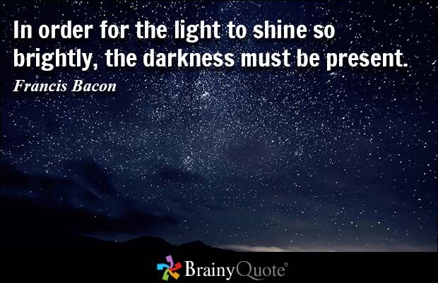 In order for the light to shine so brightly, the darkness must be present. - Francis Bacon
