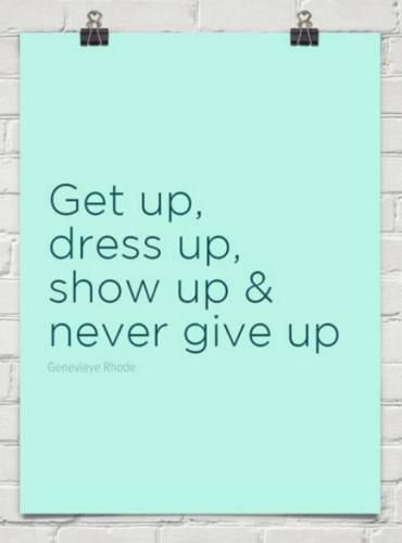 Get up, dress up, show up & never give up #inspiration #motivation