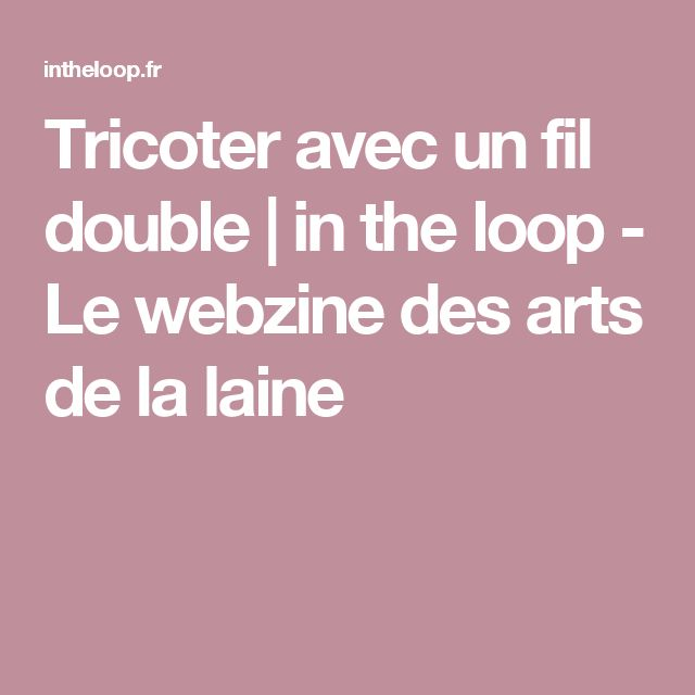 Tricoter avec un fil double | in the loop - Le webzine des arts de la laine