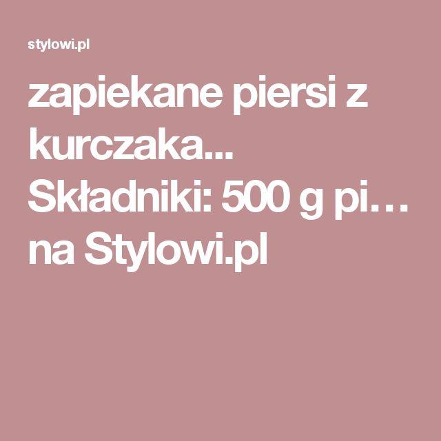 zapiekane piersi z kurczaka... Składniki: 500 g pi… na Stylowi.pl