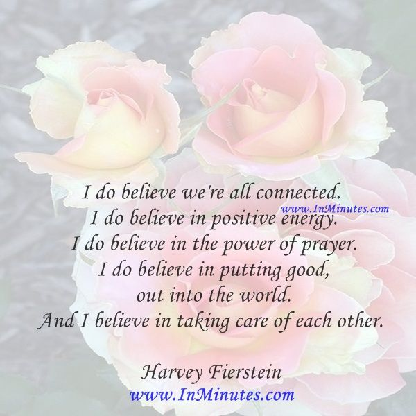 I do believe we're all connected. I do believe in positive energy. I do believe in the power of prayer. I do believe in putting good out into the world. And I believe in taking care of each other.  Harvey Fierstein