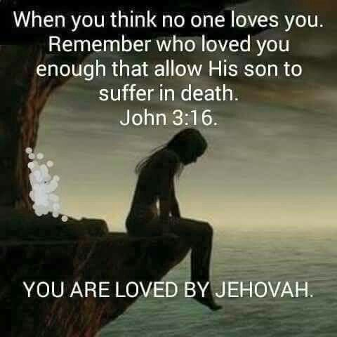 When you think no one loves you, Remember who loved you enough that He allowed his son to suffer in death. John 3:16. You are loved by Jehovah.