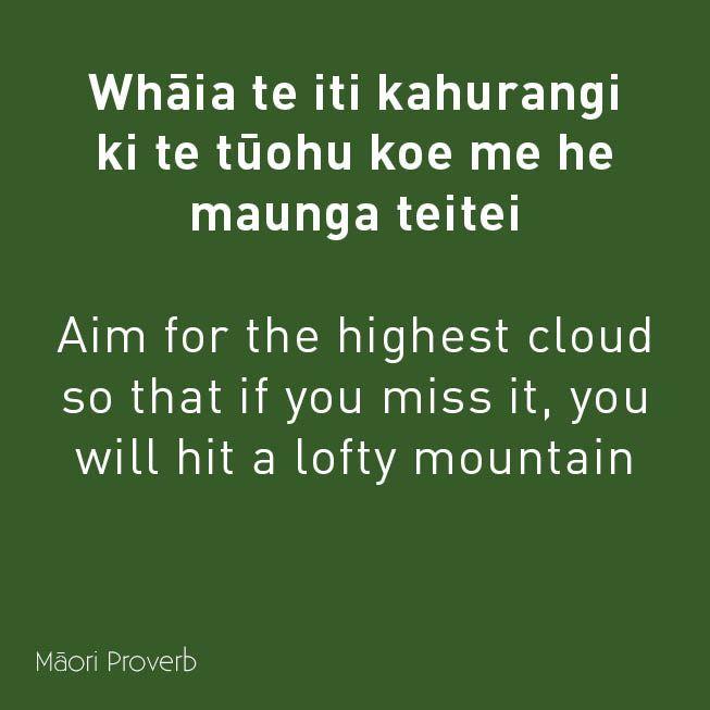 Whaia te iti kahurangi ki te tuohu koe me he maunga teitei. Aim for the highest cloud so that if you miss it, you will hit a lofty mountain. Maori proverb