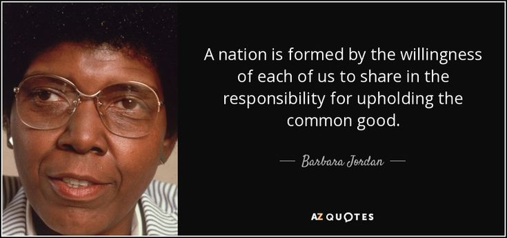 A nation is formed by the willingness of each of us to share in the responsibility for upholding the common good. - Barbara Jordan