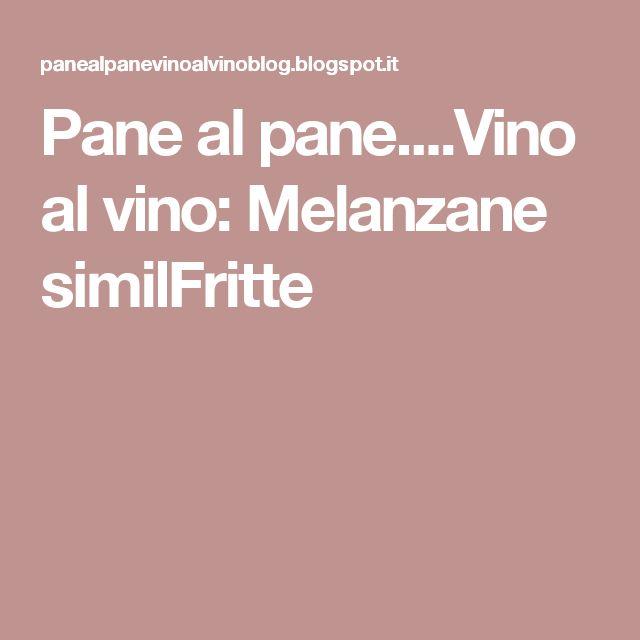 Pane al pane....Vino al vino: Melanzane similFritte