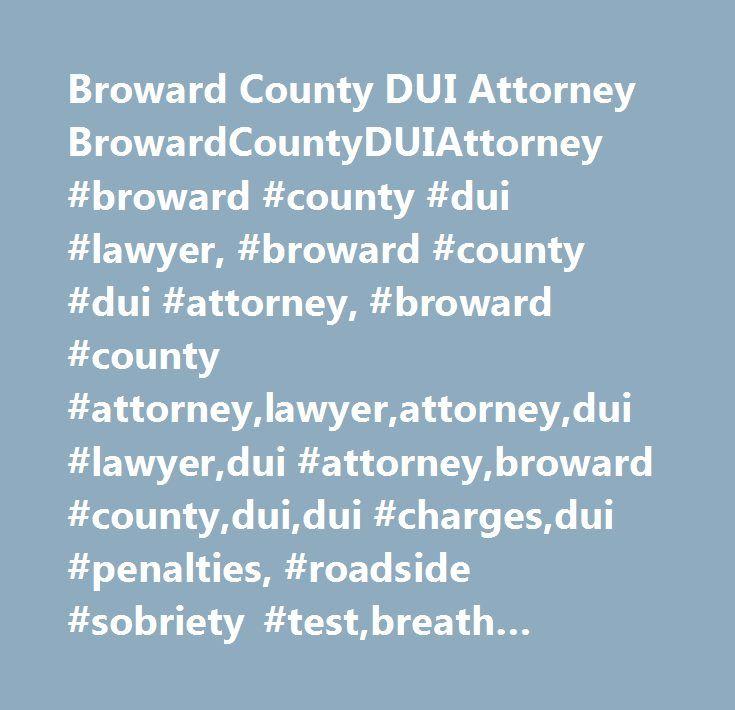 Broward County DUI Attorney BrowardCountyDUIAttorney #broward #county #dui #lawyer, #broward #county #dui #attorney, #broward #county #attorney,lawyer,attorney,dui #lawyer,dui #attorney,broward #county,dui,dui #charges,dui #penalties, #roadside #sobriety #test,breath #tests,dmv #hearings,dui #& #drugs,dui #defenses #browardcountyduiattorney…