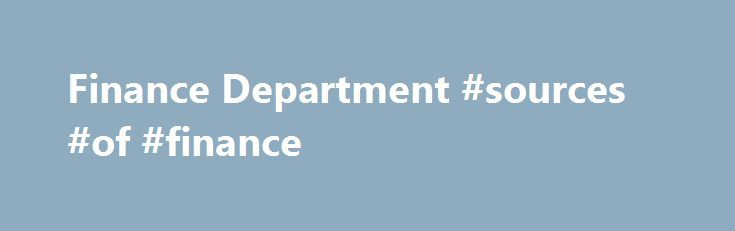 Finance Department #sources #of #finance http://cash.remmont.com/finance-department-sources-of-finance/  #city finance # Finance Department Annual Budget The annual budget report highlights the financial needs and resources of the city's upcoming fiscal year. These items include capital expenditures, capital improvements, city expenditures, city revenue, nondepartment funding sources, and transfers from... Read more