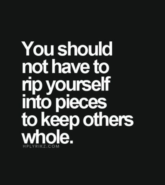 And you don't have to sacrifice your own life just to please somebody else. Especially when they are unappreciative and undeserving.