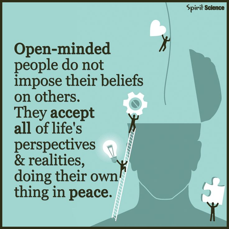 Open-minded people do not impose their beliefs on others. They accept all of life's perspectives & realities, doing their own thing in peace.