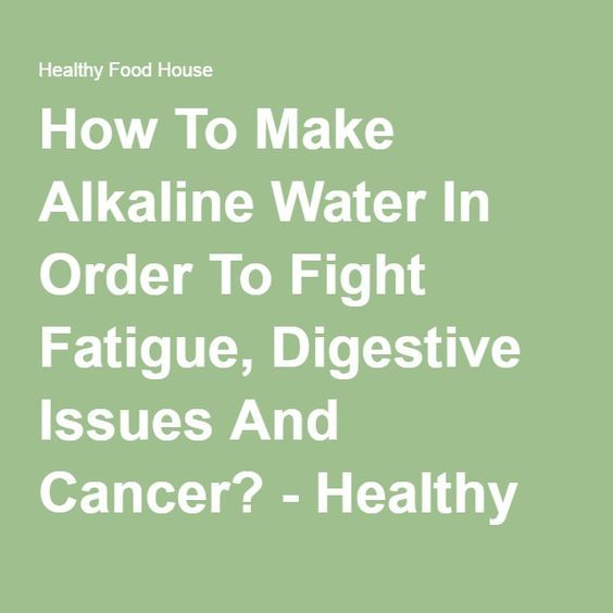 How To Make Alkaline Water In Order To Fight Fatigue, Digestive Issues And Cancer? - Healthy Food House
