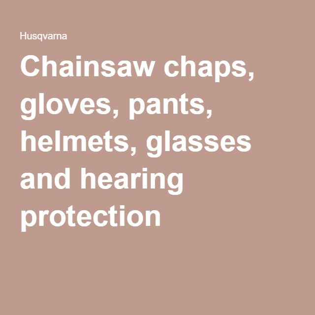 Chainsaw chaps, gloves, pants, helmets, glasses and hearing protection