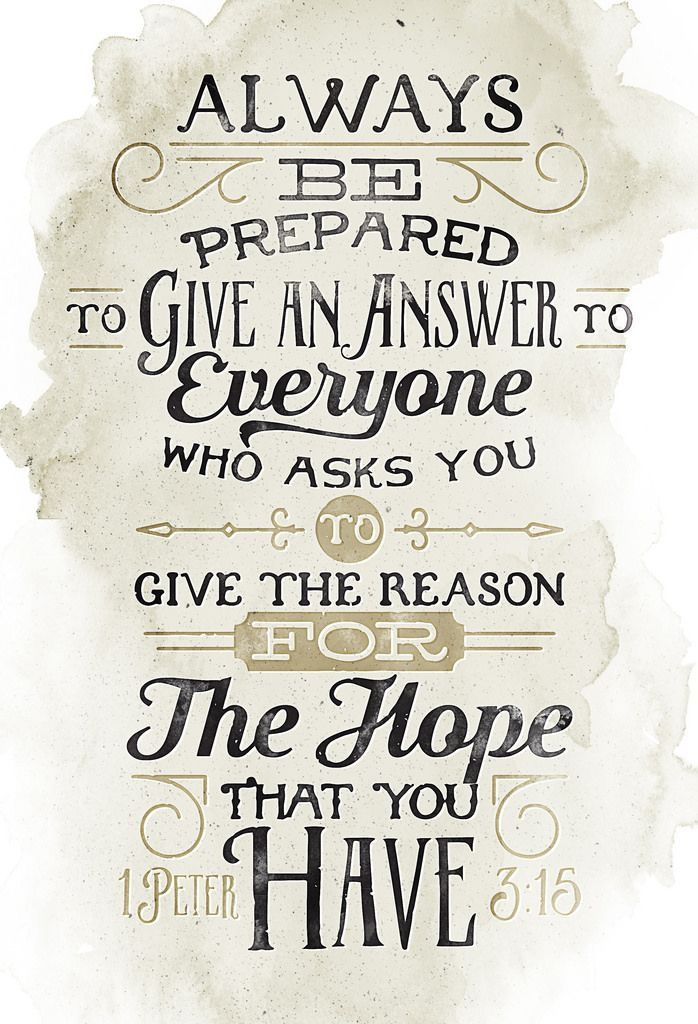 But in your hearts revere Christ as Lord. Always be prepared to give an answer to everyone who asks you to give the reason for the hope that you have. But do this with gentleness and respect,  1 Peter 3:15