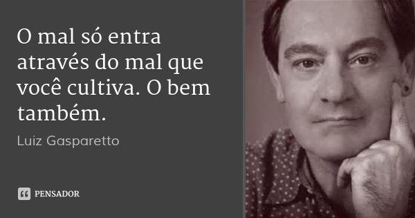 O mal só entra através do mal que você cultiva. O bem também. — Luiz Gasparetto