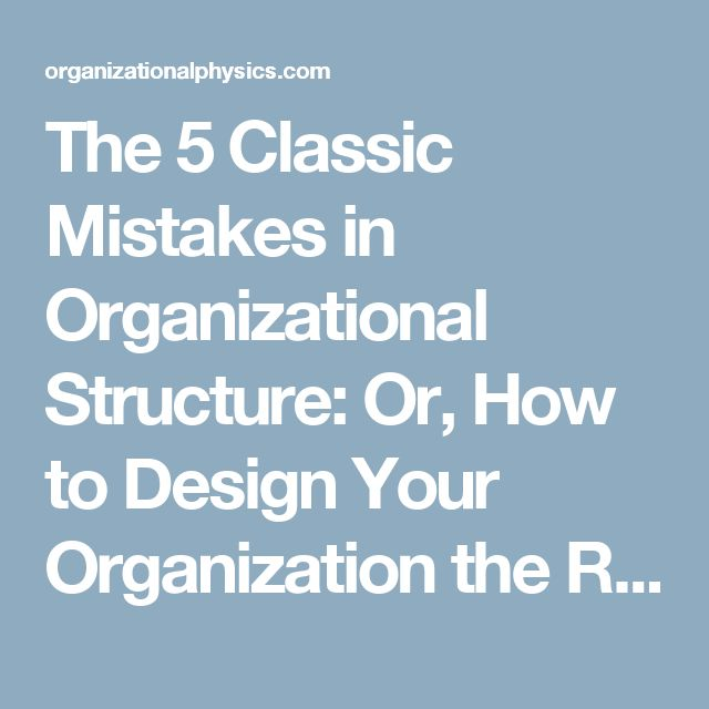 The 5 Classic Mistakes in Organizational Structure:  Or, How to Design Your Organization the Right Way | Organizational Physics by Lex Sisney