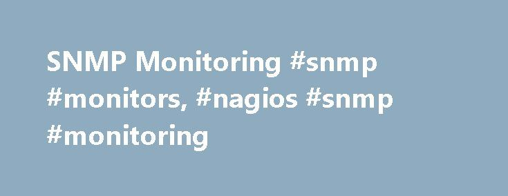 SNMP Monitoring #snmp #monitors, #nagios #snmp #monitoring http://fiji.nef2.com/snmp-monitoring-snmp-monitors-nagios-snmp-monitoring/  # SNMP Monitoring With Nagios Capabilities Nagios provides complete monitoring of SNMP (Simple Network Management Protocol). SNMP is an agentless method of monitoring network devices and servers, and is often preferable to installing dedicated agents on target machines. Thousands of different network devices and operating systems from different vendors…