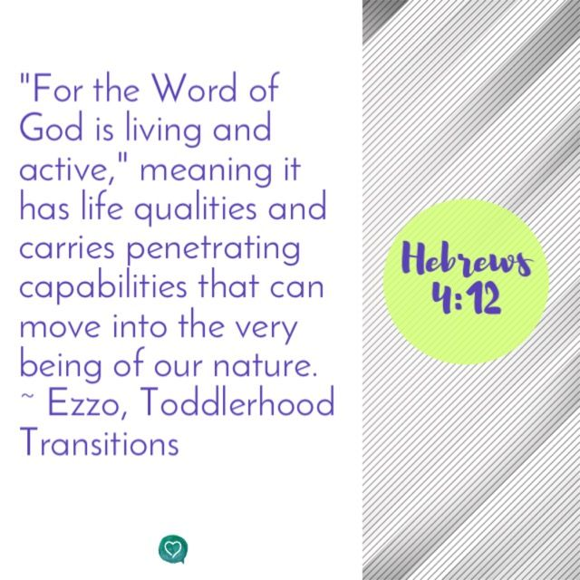 """Wisdom for parenting and life from Hebrews 4:12.  """"For the Word of God is living and active,"""" meaning it has life qualities and carries penetrating capabilities that can move into every being of our nature.  ~Ezzo, Toddlerhood Transitions"""