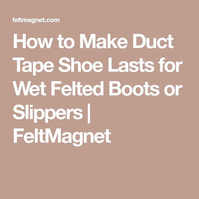 How to Make Duct Tape Shoe Lasts for Wet Felted Boots or Slippers | FeltMagnet