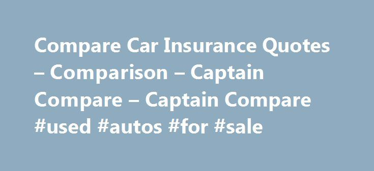 Compare Car Insurance Quotes – Comparison – Captain Compare – Captain Compare #used #autos #for #sale http://car-auto.nef2.com/compare-car-insurance-quotes-comparison-captain-compare-captain-compare-used-autos-for-sale/  #comprehensive car insurance comparison # Start comparing Car Insurance with Captain Compare  Start Comparing Most people who love their car understand the need to have an adequate level of car insurance in order to ensure they can get it…Continue Reading