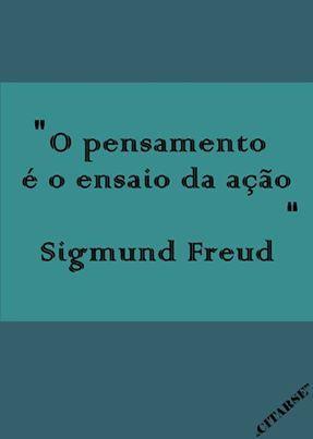 O pensamento é o ensaio da ação. Sigmund Freud