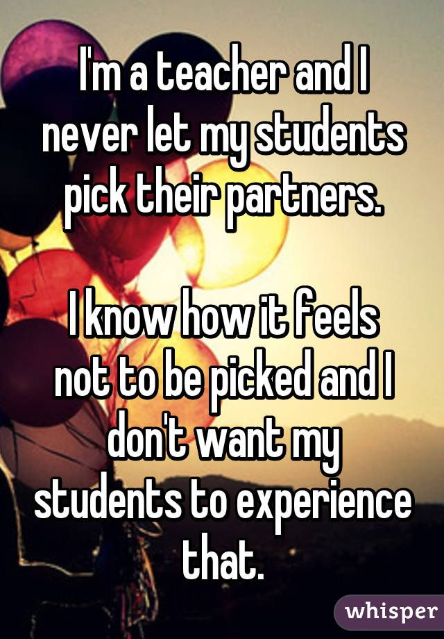 I'm a teacher and I never let my students pick their partners.  I know how it feels not to be picked and I don't want my students to experience that.