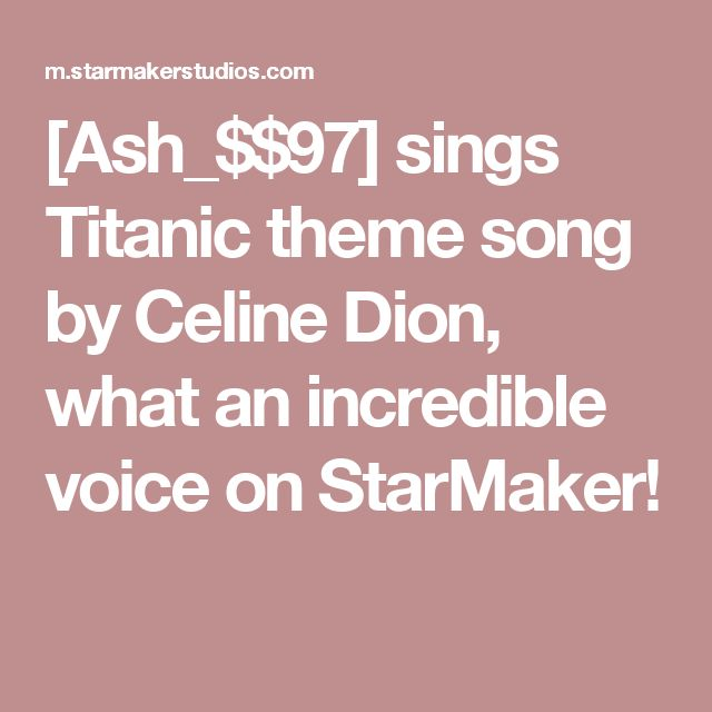 [Ash_$$97] sings Titanic theme song by Celine Dion, what an incredible voice on StarMaker!