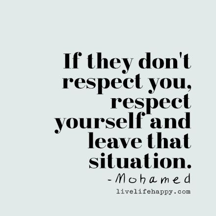 If they don't respect you, respect yourself and leave that situation. - Mohamed, LiveLifeHappy.com