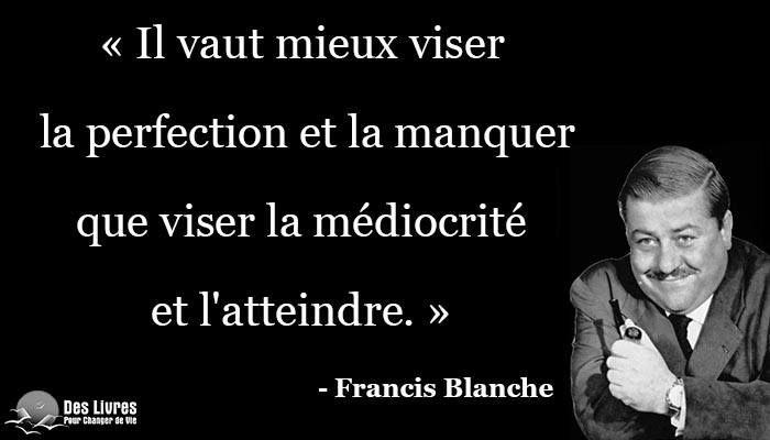 """"""" Il vaut mieux viser la perfection et la manquer que viser la médiocrité et l'atteindre. """" - Francis Blanche #francis_blanche #perfection #mediocrite http://www.des-livres-pour-changer-de-vie.fr/"""