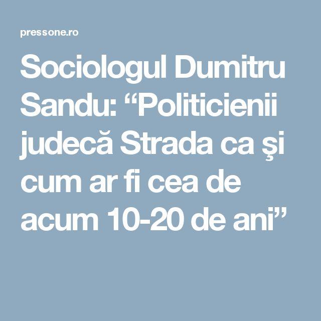 """Sociologul Dumitru Sandu: """"Politicienii judecă Strada ca şi cum ar fi cea de acum 10-20 de ani"""""""