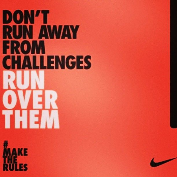 "Don't Run Away!"" -Nike quote. Can relate to sports or even challenges in life."