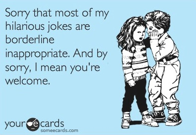 .: My Friend, Borderline Inappropriate, My Life, My Husband, So True, Inappropriate Jokes, True Stories